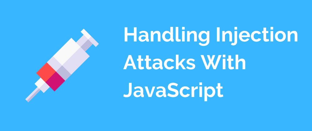 learn more about Handling Injection Attacks With JavaScript