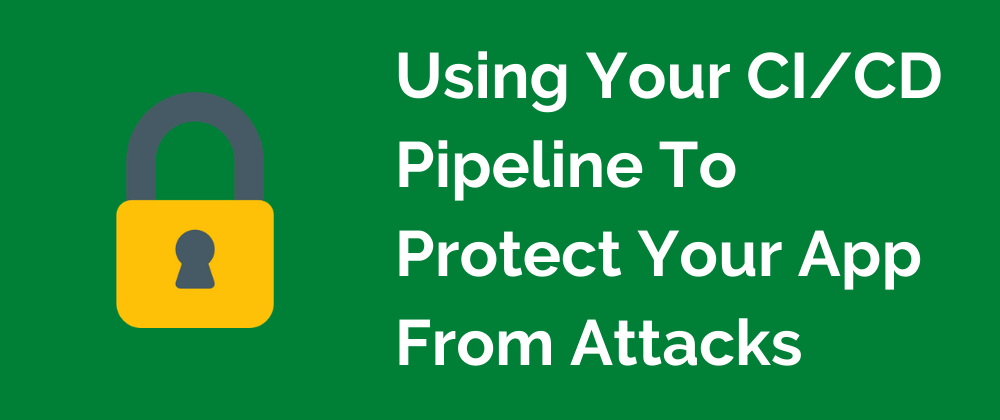 learn more about Using Your CI/CD Pipeline To Prevent Your App From Getting Hacked