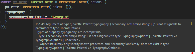 Image of code with a typescript error: S2345: Argument of type '{ palette: Palette; typography: { secondaryFontFamily: string; }; }' is not assignable to parameter of type 'ThemeOptions'. Types of property 'typography' are incompatible.
