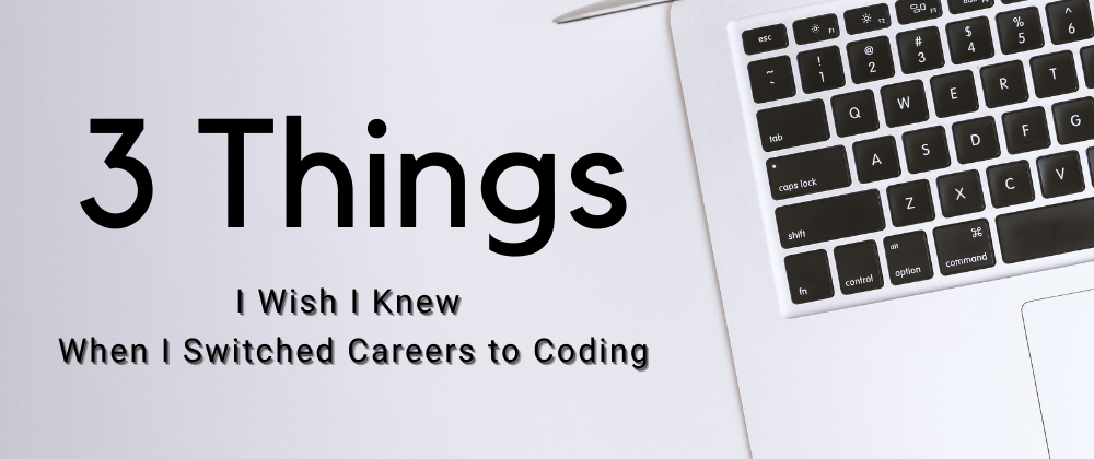 3 Things I Wish I Knew When I Switched Careers to Coding