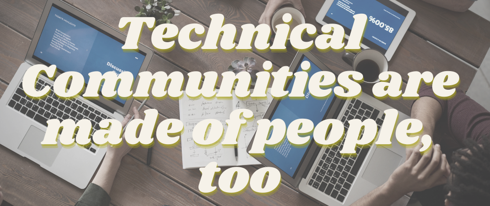 Technical Communities Are Made of People, Too